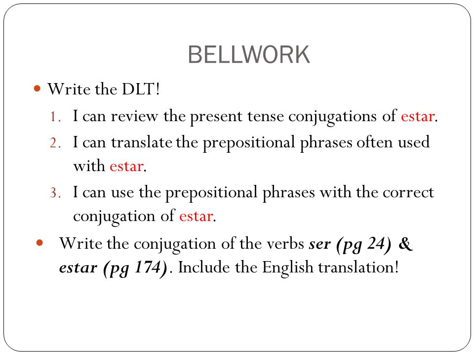 BELLWORK Write the DLT! I can review the present tense conjugations of estar. I can translate the prepositional phrases often used with estar.