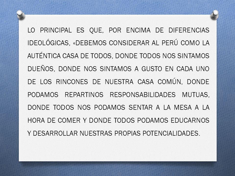 LO PRINCIPAL ES QUE, POR ENCIMA DE DIFERENCIAS IDEOLÓGICAS, «DEBEMOS CONSIDERAR AL PERÚ COMO LA AUTÉNTICA CASA DE TODOS, DONDE TODOS NOS SINTAMOS DUEÑOS, DONDE NOS SINTAMOS A GUSTO EN CADA UNO DE LOS RINCONES DE NUESTRA CASA COMÚN, DONDE PODAMOS REPARTINOS RESPONSABILIDADES MUTUAS, DONDE TODOS NOS PODAMOS SENTAR A LA MESA A LA HORA DE COMER Y DONDE TODOS PODAMOS EDUCARNOS Y DESARROLLAR NUESTRAS PROPIAS POTENCIALIDADES.