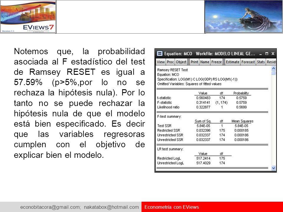 Notemos que, la probabilidad asociada al F estadístico del test de Ramsey RESET es igual a 57.59% (p>5%,por lo no se rechaza la hipótesis nula). Por lo tanto no se puede rechazar la hipótesis nula de que el modelo está bien especificado. Es decir que las variables regresoras cumplen con el objetivo de explicar bien el modelo.