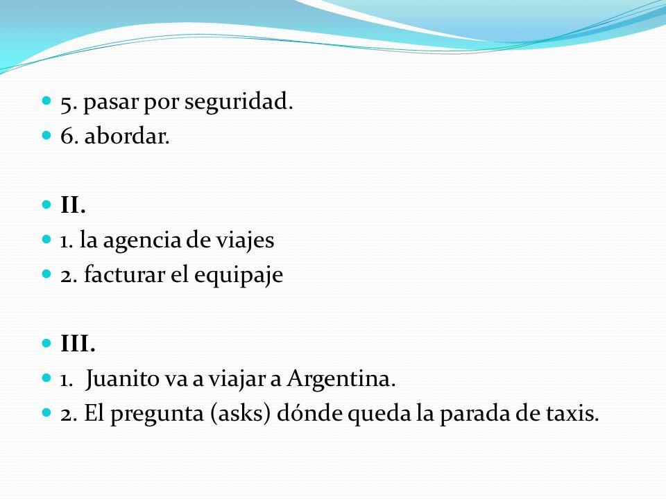 5. pasar por seguridad.6. abordar. II. 1. la agencia de viajes. 2. facturar el equipaje. III. 1. Juanito va a viajar a Argentina.