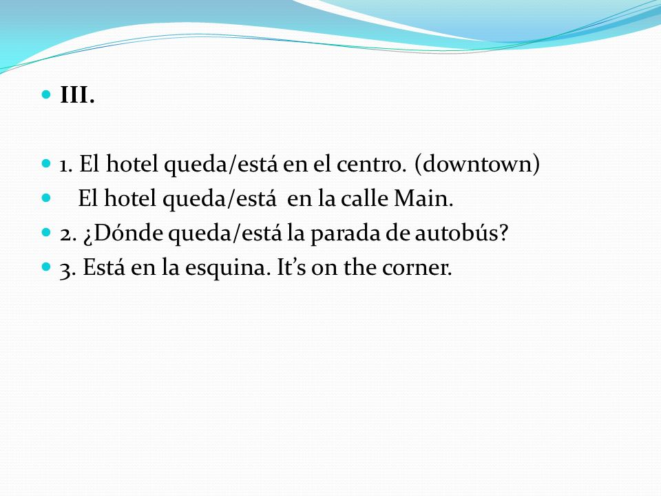 III. 1. El hotel queda/está en el centro. (downtown) El hotel queda/está en la calle Main. 2. ¿Dónde queda/está la parada de autobús