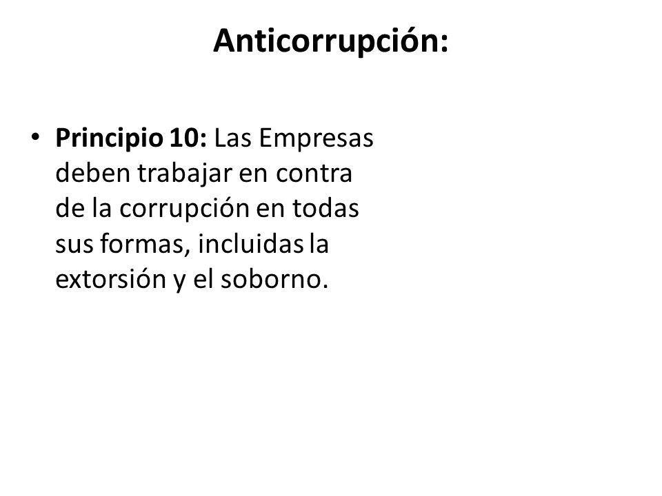 Anticorrupción: Principio 10: Las Empresas deben trabajar en contra de la corrupción en todas sus formas, incluidas la extorsión y el soborno.
