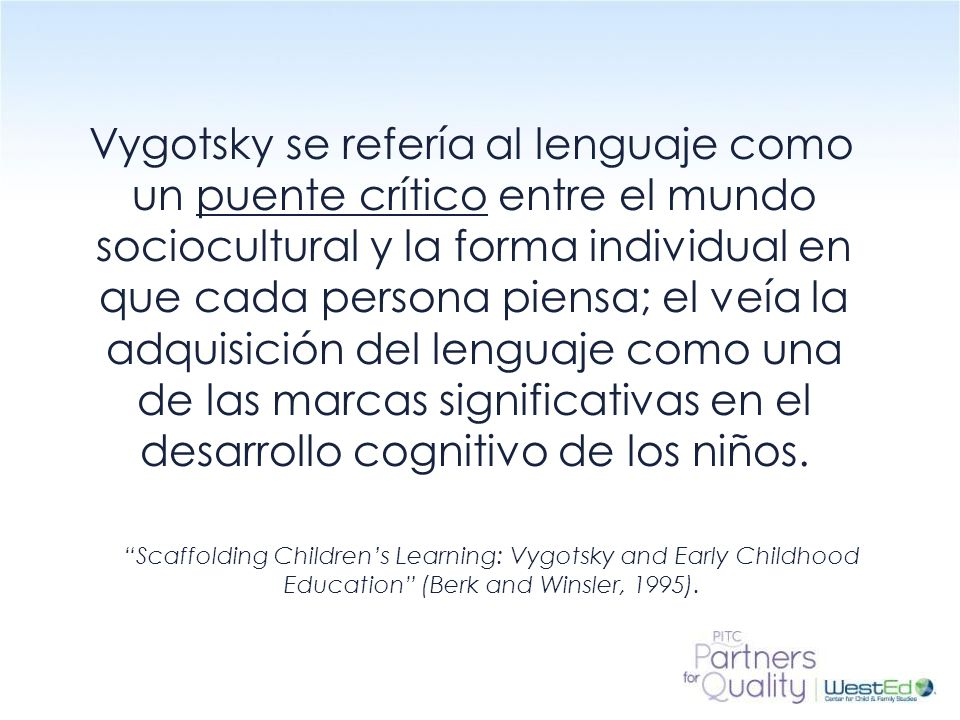 Vygotsky se refería al lenguaje como un puente crítico entre el mundo sociocultural y la forma individual en que cada persona piensa; el veía la adquisición del lenguaje como una de las marcas significativas en el desarrollo cognitivo de los niños.
