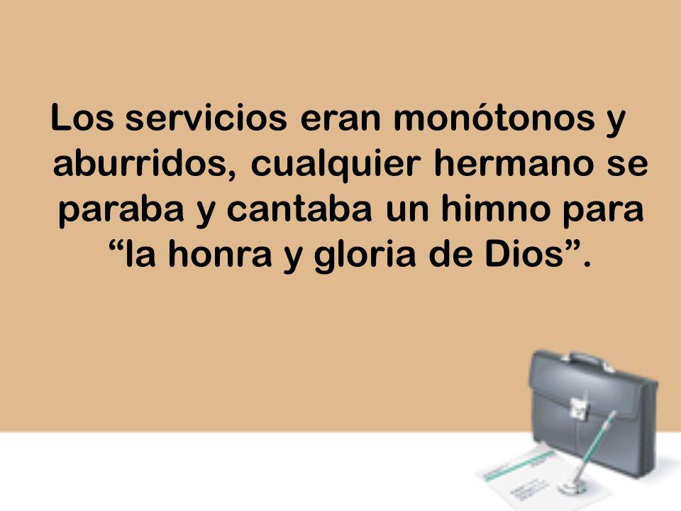 Los servicios eran monótonos y aburridos, cualquier hermano se paraba y cantaba un himno para la honra y gloria de Dios .