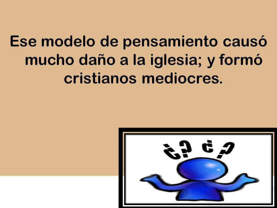 Ese modelo de pensamiento causó mucho daño a la iglesia; y formó cristianos mediocres.