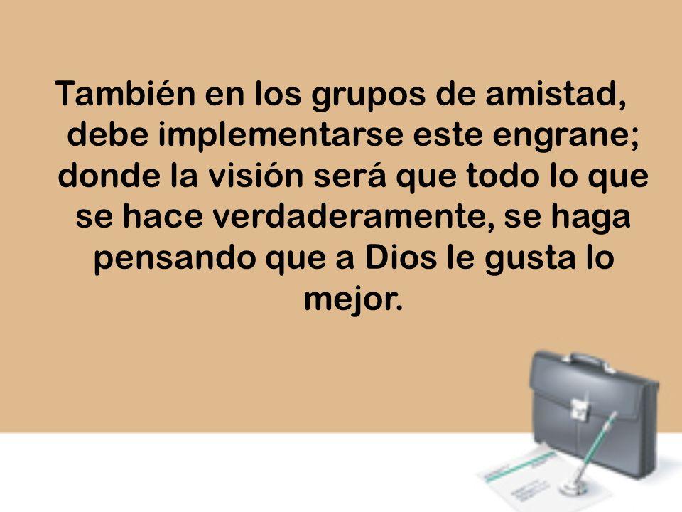 También en los grupos de amistad, debe implementarse este engrane; donde la visión será que todo lo que se hace verdaderamente, se haga pensando que a Dios le gusta lo mejor.