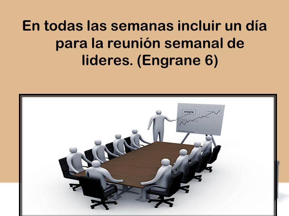 En todas las semanas incluir un día para la reunión semanal de lideres