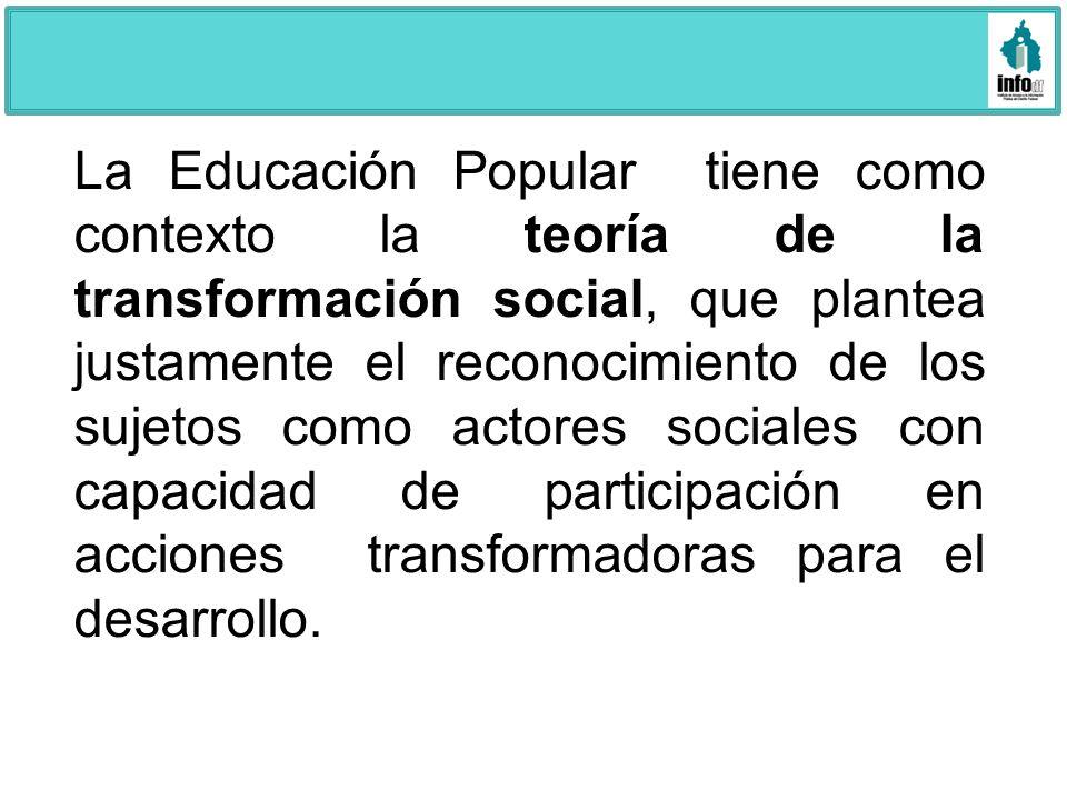 La Educación Popular tiene como contexto la teoría de la transformación social, que plantea justamente el reconocimiento de los sujetos como actores sociales con capacidad de participación en acciones transformadoras para el desarrollo.