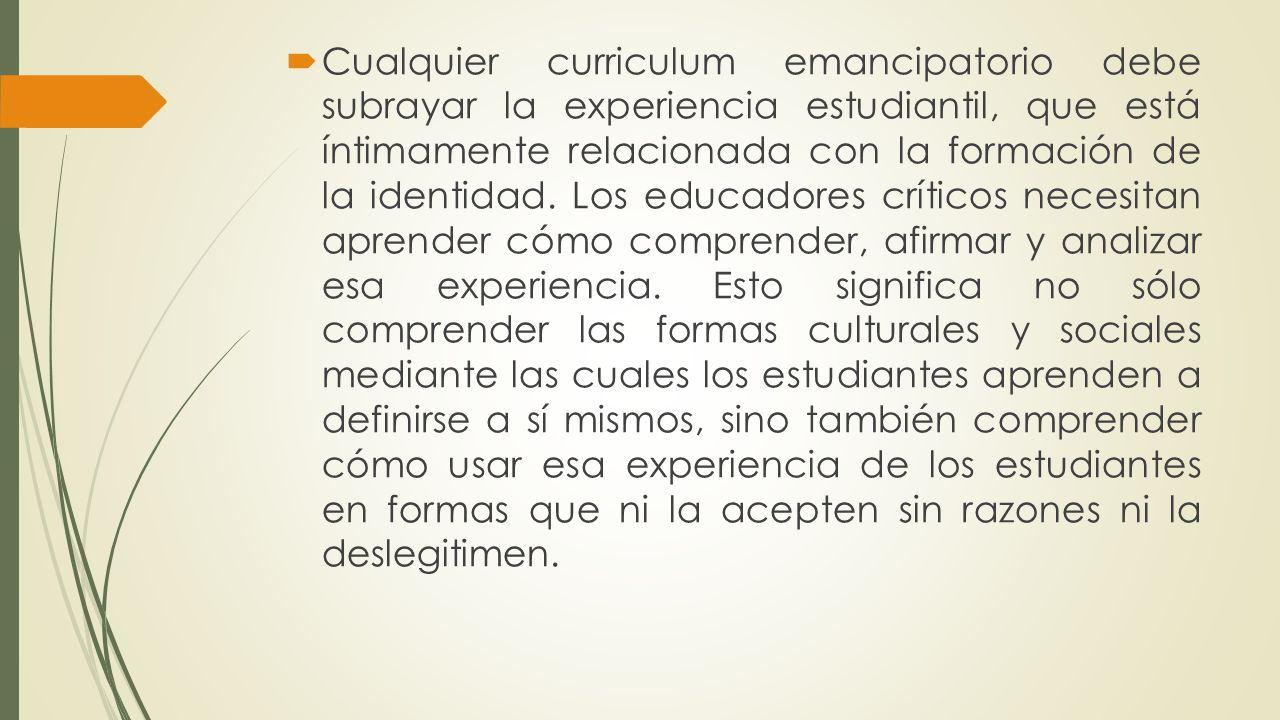 Cualquier curriculum emancipatorio debe subrayar la experiencia estudiantil, que está íntimamente relacionada con la formación de la identidad.