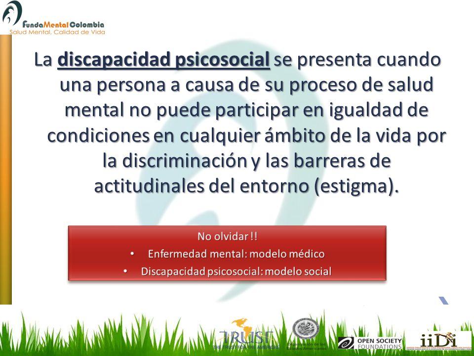 La discapacidad psicosocial se presenta cuando una persona a causa de su proceso de salud mental no puede participar en igualdad de condiciones en cualquier ámbito de la vida por la discriminación y las barreras de actitudinales del entorno (estigma).