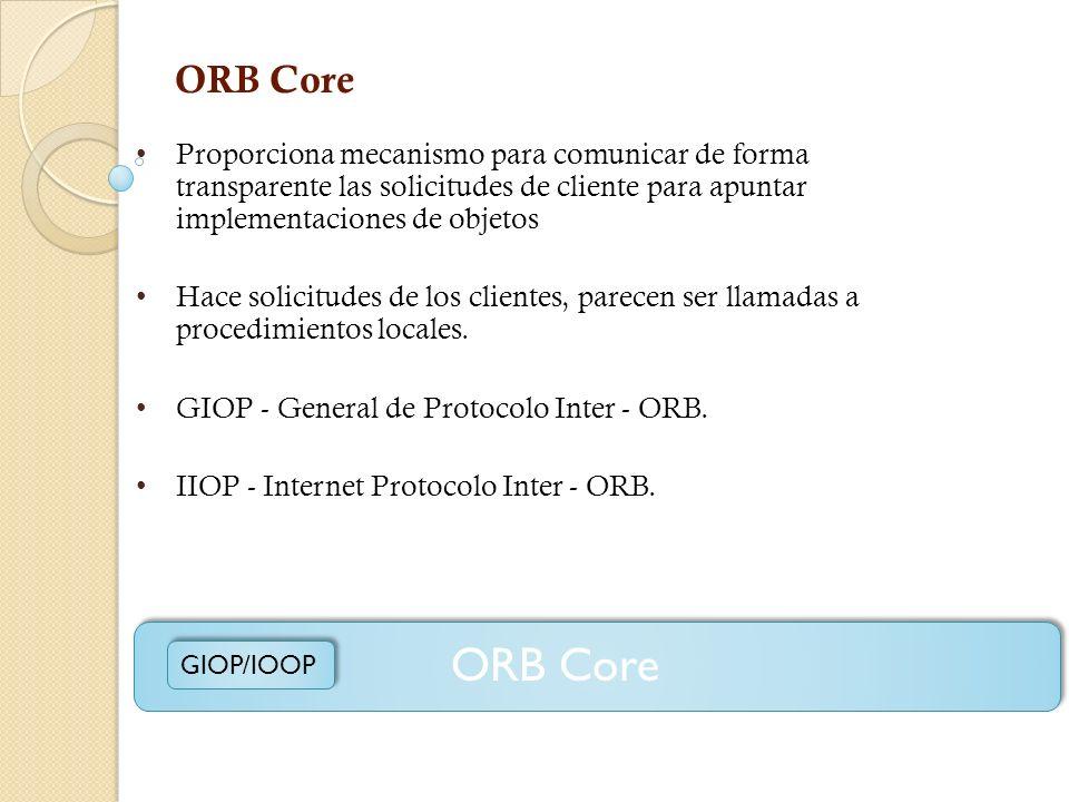 ORB Core Proporciona mecanismo para comunicar de forma transparente las solicitudes de cliente para apuntar implementaciones de objetos.