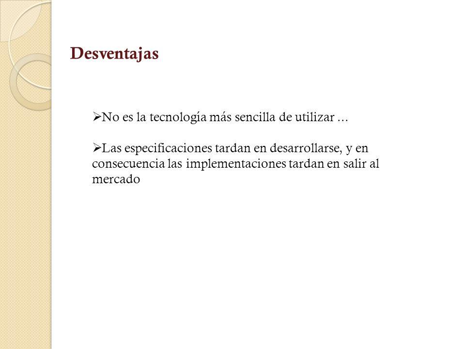 Desventajas No es la tecnología más sencilla de utilizar ...