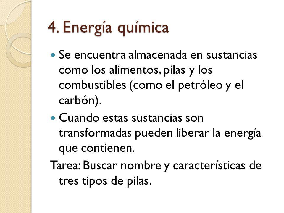 4. Energía química Se encuentra almacenada en sustancias como los alimentos, pilas y los combustibles (como el petróleo y el carbón).