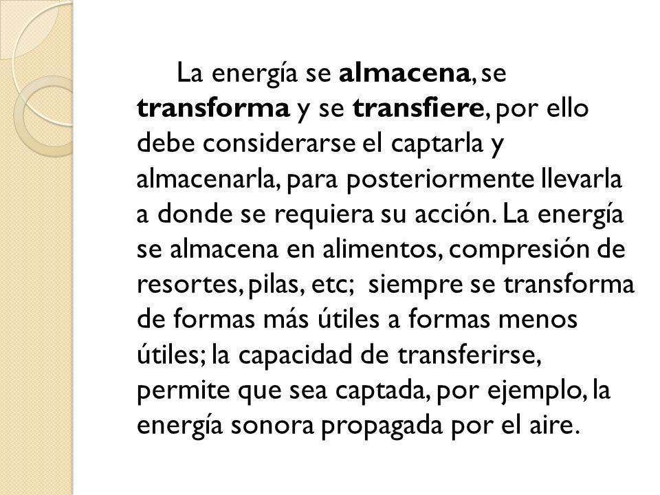 La energía se almacena, se transforma y se transfiere, por ello debe considerarse el captarla y almacenarla, para posteriormente llevarla a donde se requiera su acción.
