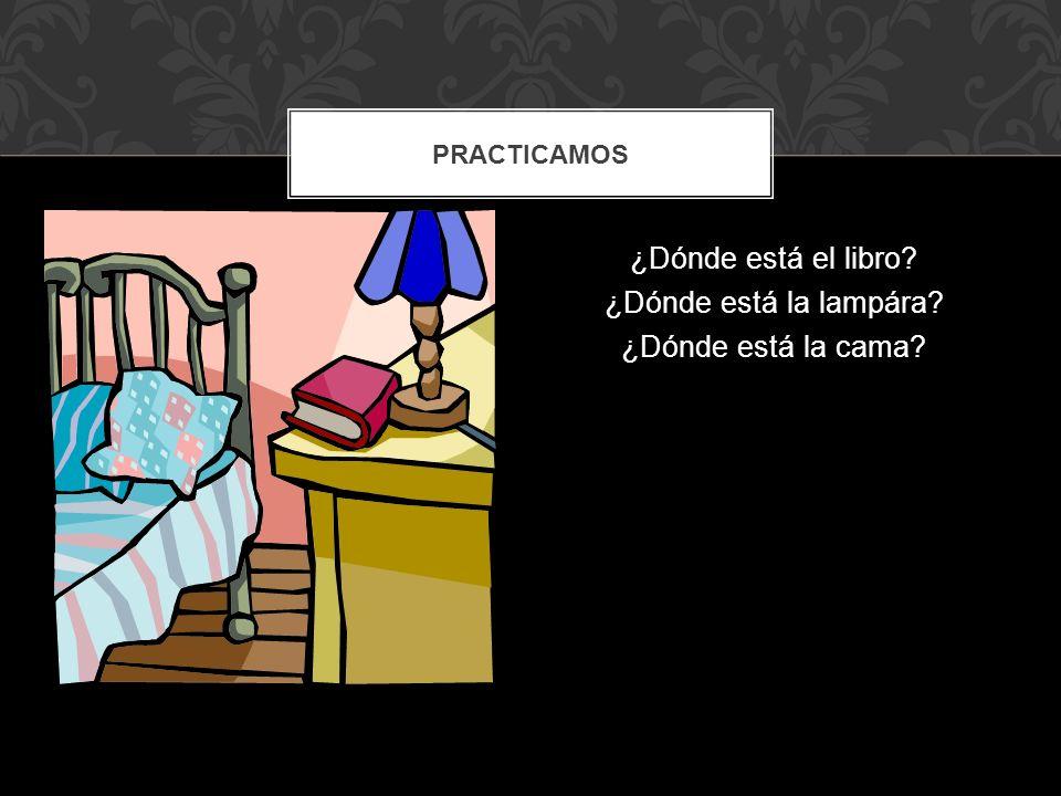 ¿Dónde está el libro ¿Dónde está la lampára ¿Dónde está la cama