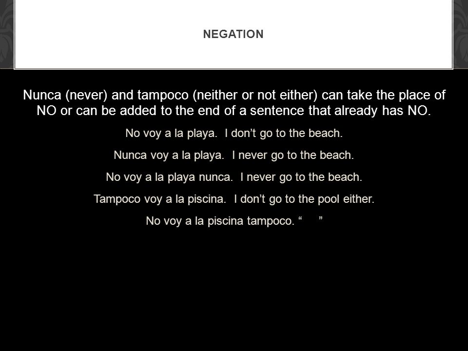 Negation Nunca (never) and tampoco (neither or not either) can take the place of NO or can be added to the end of a sentence that already has NO.