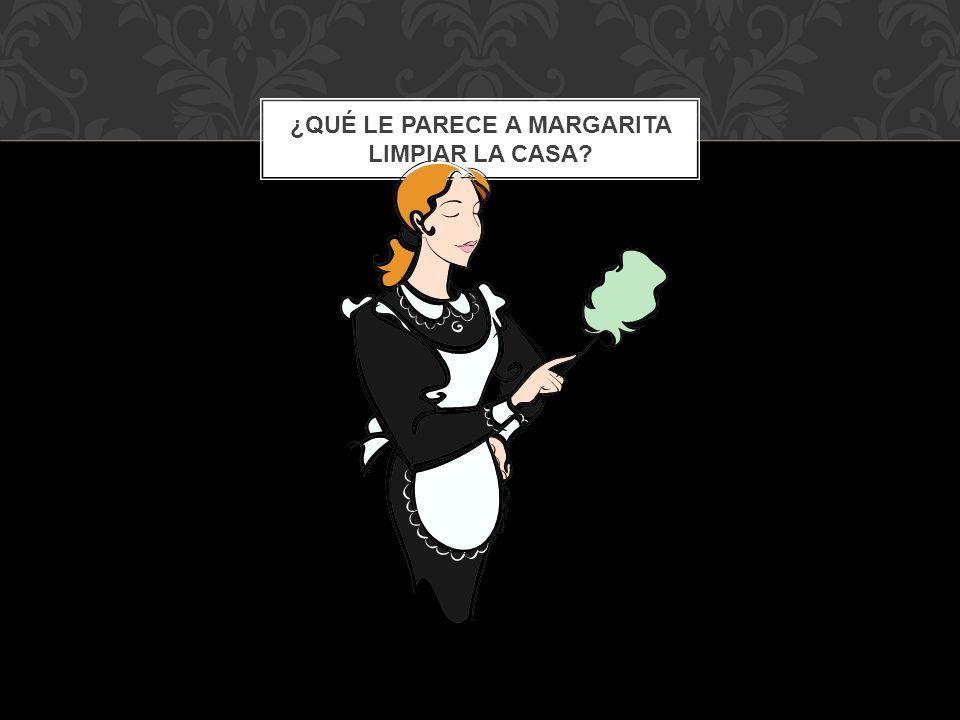 ¿Qué le parece a Margarita limpiar la casa