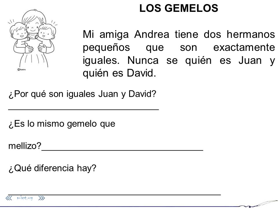 LOS GEMELOSMi amiga Andrea tiene dos hermanos pequeños que son exactamente iguales. Nunca se quién es Juan y quién es David.