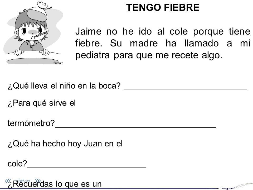 TENGO FIEBRE Jaime no he ido al cole porque tiene fiebre. Su madre ha llamado a mi pediatra para que me recete algo.