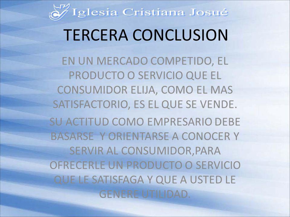 TERCERA CONCLUSION EN UN MERCADO COMPETIDO, EL PRODUCTO O SERVICIO QUE EL CONSUMIDOR ELIJA, COMO EL MAS SATISFACTORIO, ES EL QUE SE VENDE.