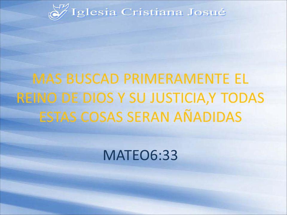 MAS BUSCAD PRIMERAMENTE EL REINO DE DIOS Y SU JUSTICIA,Y TODAS ESTAS COSAS SERAN AÑADIDAS MATEO6:33