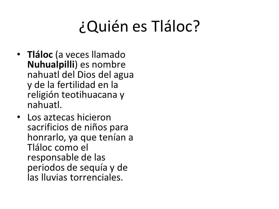 ¿Quién es Tláloc Tláloc (a veces llamado Nuhualpilli) es nombre nahuatl del Dios del agua y de la fertilidad en la religión teotihuacana y nahuatl.