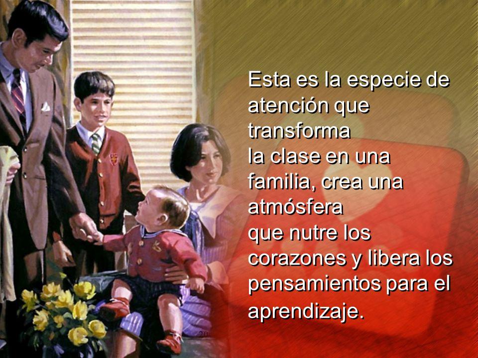 Esta es la especie de atención que transforma. la clase en una familia, crea una atmósfera.