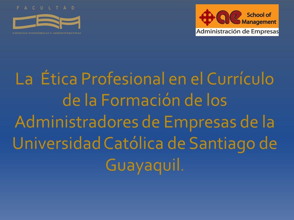 La Ética Profesional en el Currículo de la Formación de los Administradores de Empresas de la Universidad Católica de Santiago de Guayaquil.
