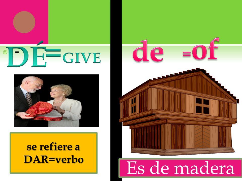 =of de =GIVE DÉ = se refiere a DAR=verbo Es de madera