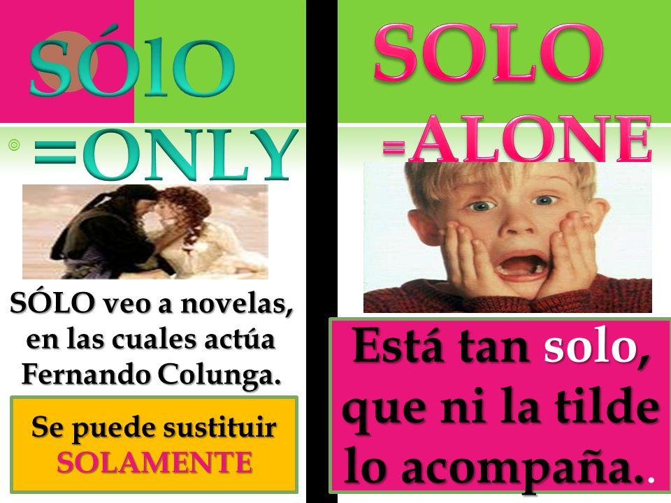 SOLO SÓlO =ONLY Está tan solo, que ni la tilde lo acompaña.. =ALONE