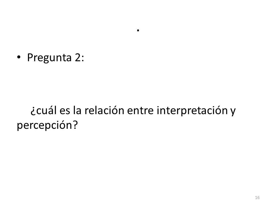 . Pregunta 2: ¿cuál es la relación entre interpretación y percepción