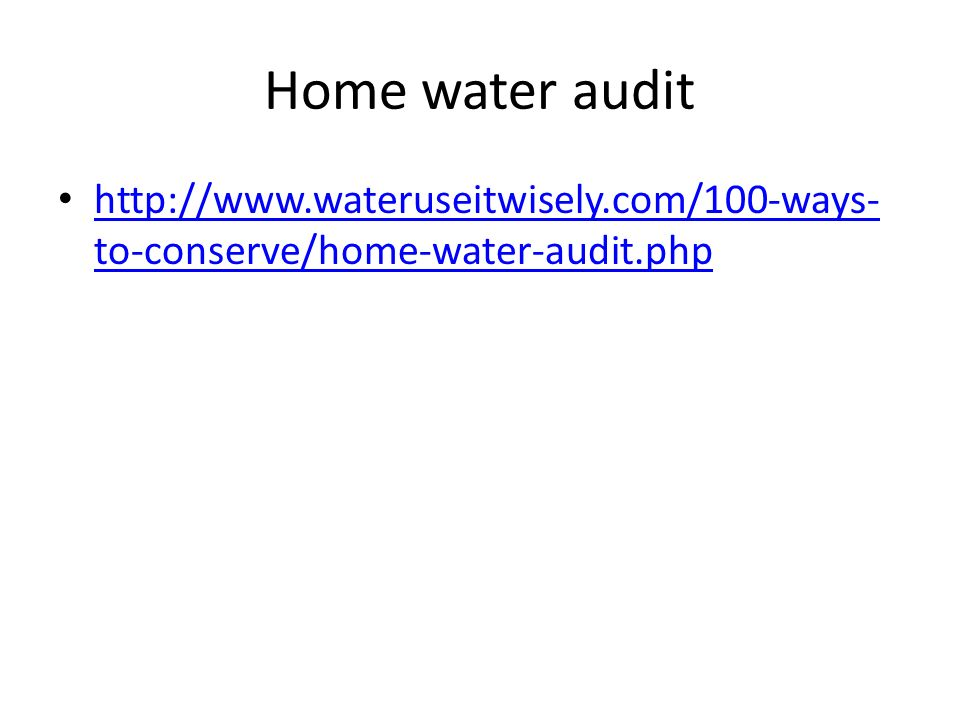 Home water audit http://www.wateruseitwisely.com/100-ways-to-conserve/home-water-audit.php