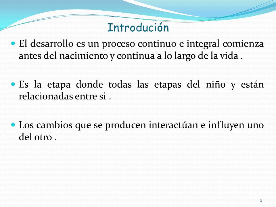 Introdución El desarrollo es un proceso continuo e integral comienza antes del nacimiento y continua a lo largo de la vida .