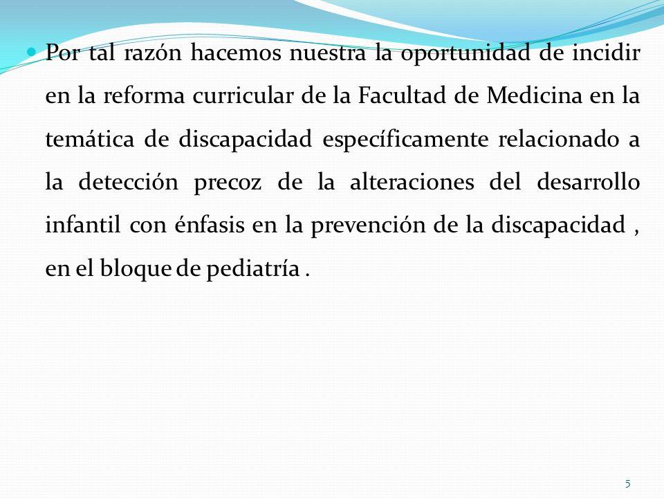 Por tal razón hacemos nuestra la oportunidad de incidir en la reforma curricular de la Facultad de Medicina en la temática de discapacidad específicamente relacionado a la detección precoz de la alteraciones del desarrollo infantil con énfasis en la prevención de la discapacidad , en el bloque de pediatría .