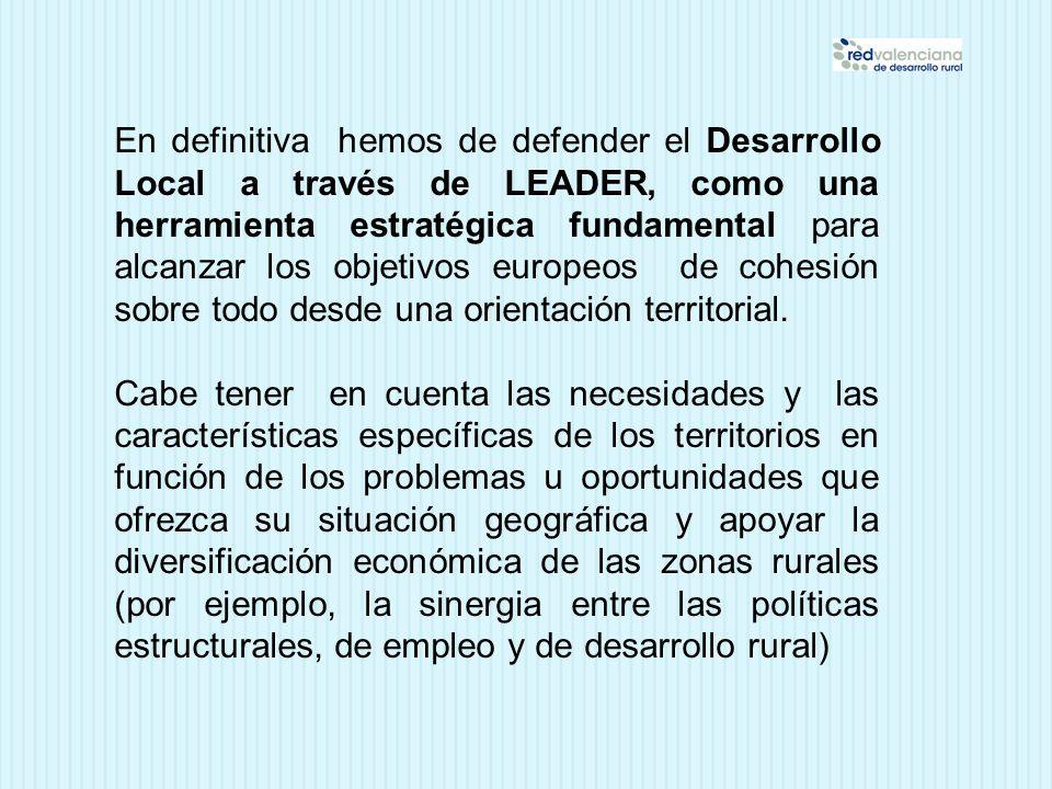 En definitiva hemos de defender el Desarrollo Local a través de LEADER, como una herramienta estratégica fundamental para alcanzar los objetivos europeos de cohesión sobre todo desde una orientación territorial.