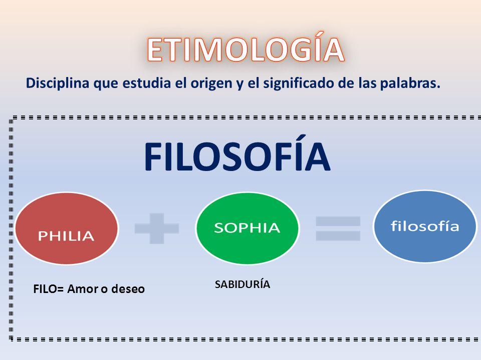 ETIMOLOGÍA Disciplina que estudia el origen y el significado de las palabras. FILOSOFÍA. SABIDURÍA.