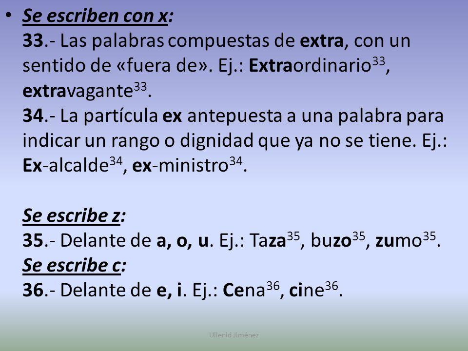 Se escriben con x: 33.- Las palabras compuestas de extra, con un sentido de «fuera de». Ej.: Extraordinario33, extravagante33. 34.- La partícula ex antepuesta a una palabra para indicar un rango o dignidad que ya no se tiene. Ej.: Ex-alcalde34, ex-ministro34. Se escribe z: 35.- Delante de a, o, u. Ej.: Taza35, buzo35, zumo35. Se escribe c: 36.- Delante de e, i. Ej.: Cena36, cine36.