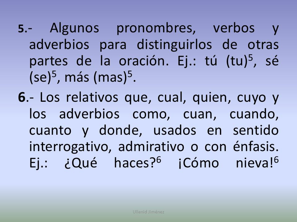 5.- Algunos pronombres, verbos y adverbios para distinguirlos de otras partes de la oración. Ej.: tú (tu)5, sé (se)5, más (mas)5.
