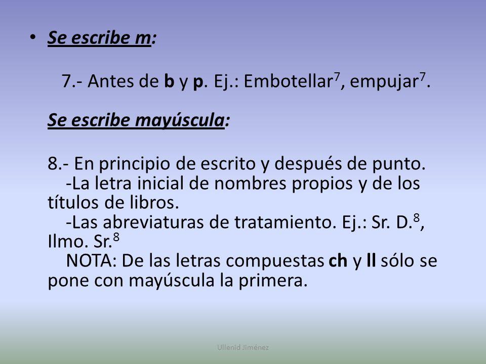 7.- Antes de b y p. Ej.: Embotellar7, empujar7. Se escribe mayúscula: