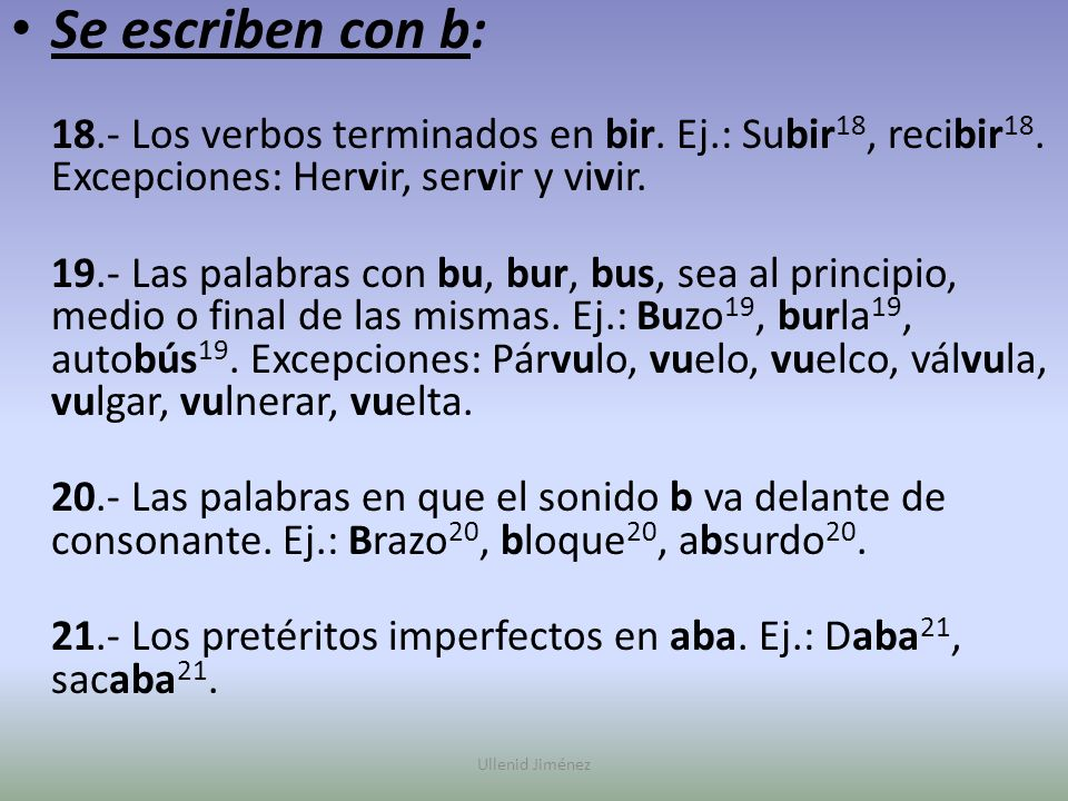 Se escriben con b: 18.- Los verbos terminados en bir. Ej.: Subir18, recibir18. Excepciones: Hervir, servir y vivir.