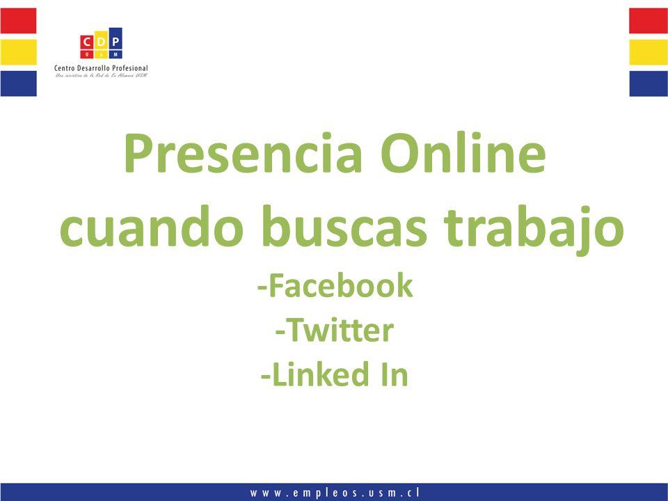 Presencia Online cuando buscas trabajo -Facebook -Twitter -Linked In