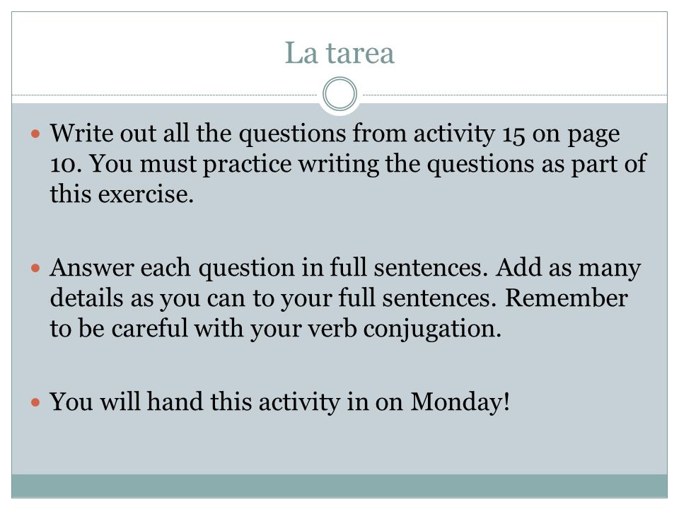 La tarea Write out all the questions from activity 15 on page 10. You must practice writing the questions as part of this exercise.