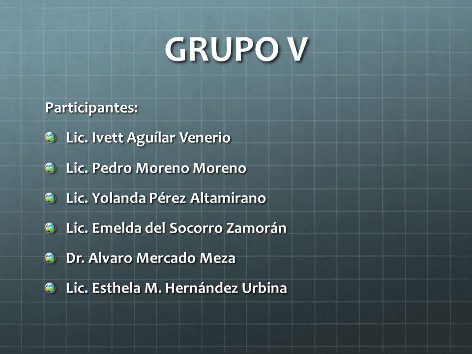 GRUPO V Participantes: Lic. Ivett Aguílar Venerio