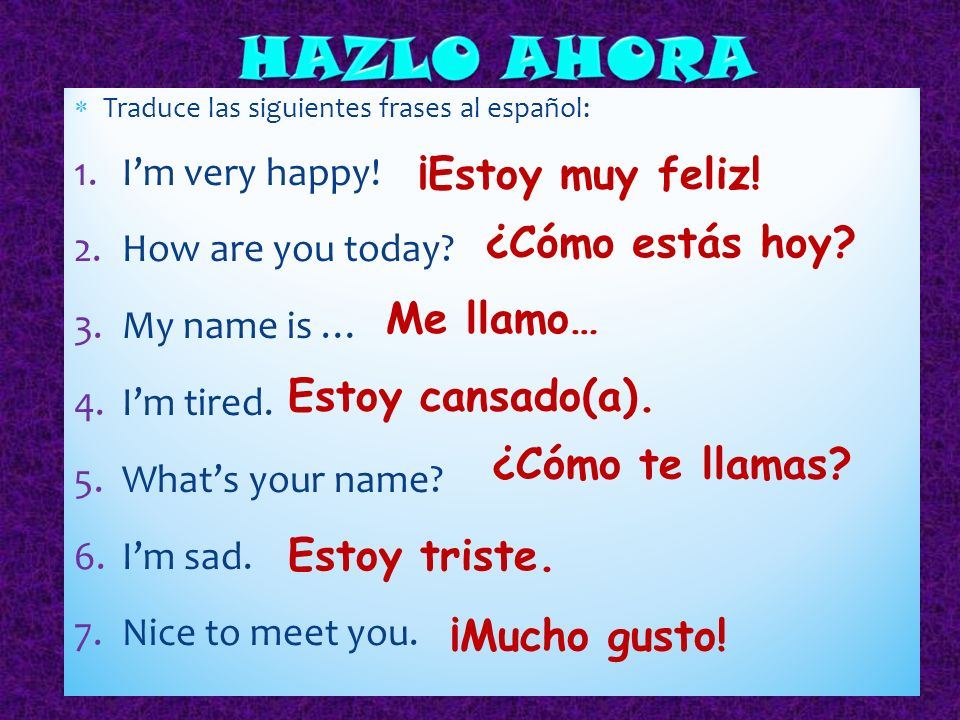 HAZLO AHORA ¡Estoy muy feliz! ¿Cómo estás hoy Me llamo…