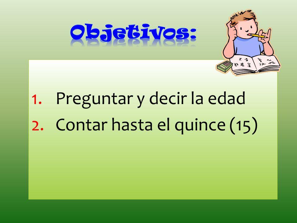 Objetivos: Preguntar y decir la edad Contar hasta el quince (15)