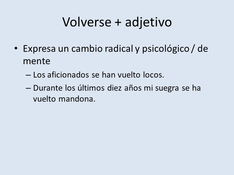 Volverse + adjetivo Expresa un cambio radical y psicológico / de mente