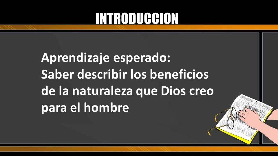 INTRODUCCION Aprendizaje esperado: Saber describir los beneficios de la naturaleza que Dios creo para el hombre.