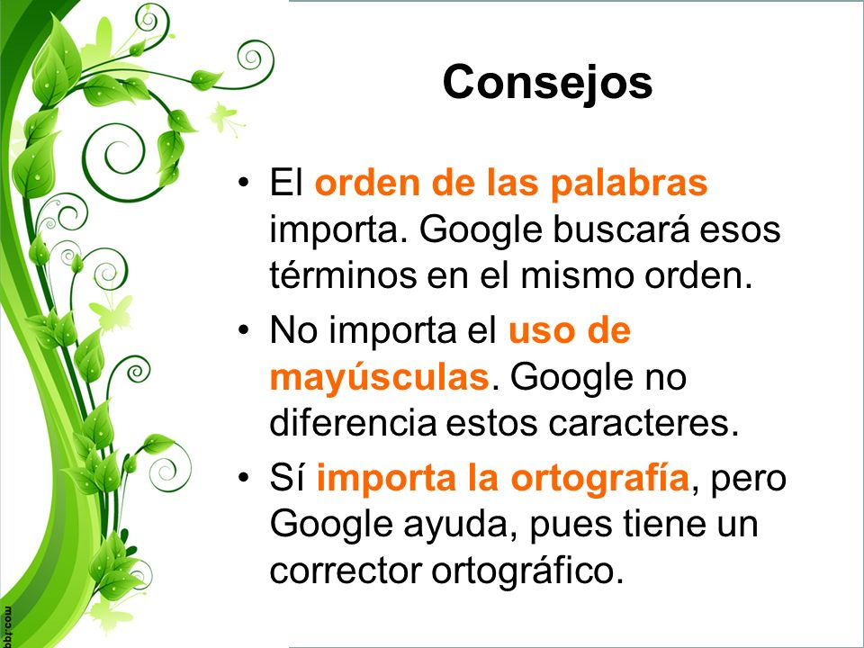 Consejos El orden de las palabras importa. Google buscará esos términos en el mismo orden.