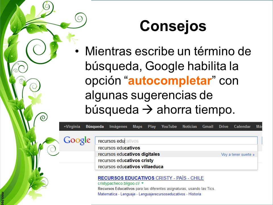Consejos Mientras escribe un término de búsqueda, Google habilita la opción autocompletar con algunas sugerencias de búsqueda  ahorra tiempo.