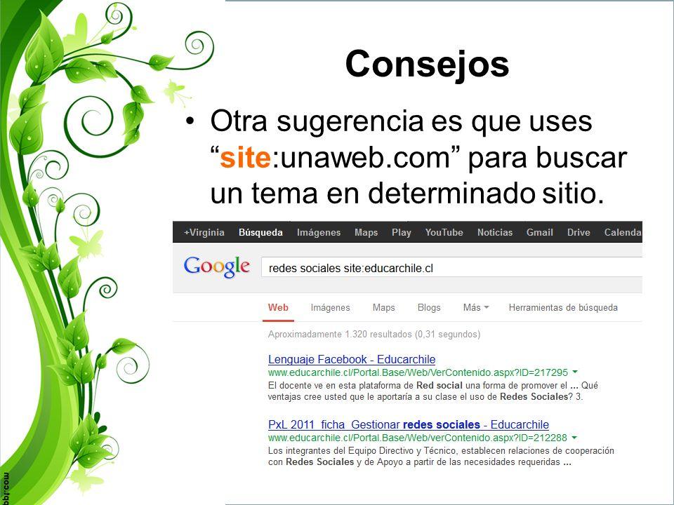 Consejos Otra sugerencia es que uses site:unaweb.com para buscar un tema en determinado sitio.